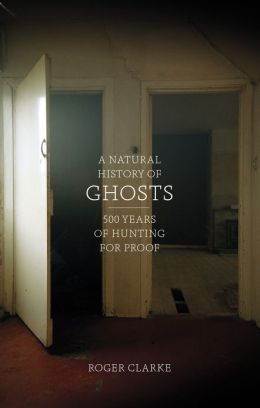 A Natural History of Ghosts: 500 Years of Hunting for Proof