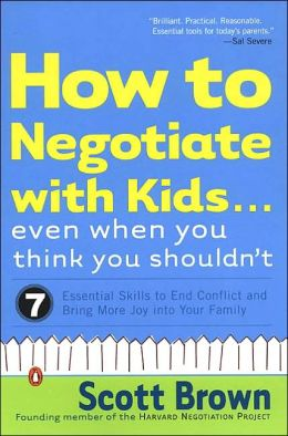 How to Negotiate with Kids Even When You Think You Shouldn't: 7 Essential Skills to End Conflict and Bring More Joy into Your Family