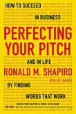 Book Cover Image. Title: Perfecting Your Pitch:  How to Succeed in Business and in Life by Finding Words That Work, Author: Ronald M. Shapiro