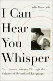 Book Cover Image. Title: I Can Hear You Whisper:  An Intimate Journey Through the Science of Sound and Language, Author: Lydia Denworth