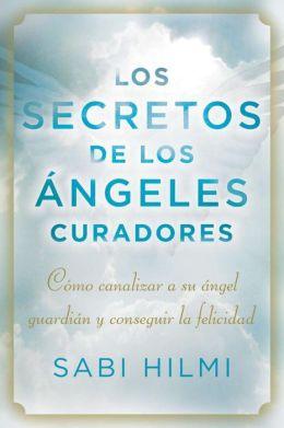 Los secretos de los angeles curadores: Como canalizar a su angel guardian y conseguir la felicidad
