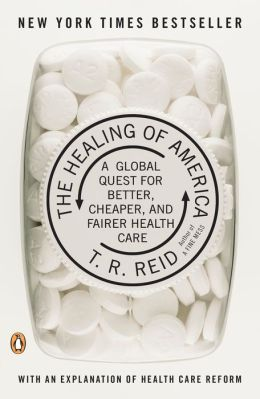 T. R. Reid The Healing of America, A Global Quest for Better, Cheaper, and Fairer Health Care 1 edition (2009)
