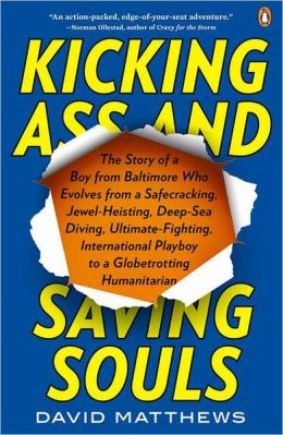 Kicking Ass and Saving Souls: Story of Boy frm Baltimore Who Evolves frm Safecracking, Jewel-Heisting, Deep-Sea Diving, Ultimate-Fighting, International Playboy to Globetrotting Humanitarian