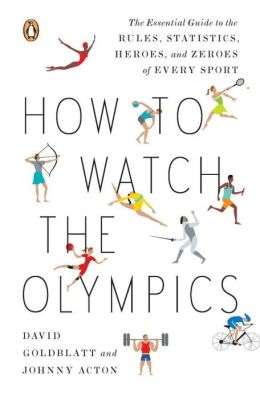 How to Watch the Olympics: The Essential Guide to the Rules, Statistics, Heroes, and Zeroes of Every Sport