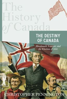 The History of Canada Series: the Destiny of Canada: Mcdonald, Laurier And The Election Of 1891
