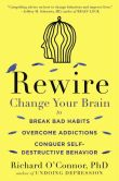Book Cover Image. Title: Rewire:  Change Your Brain to Break Bad Habits, Overcome Addictions, Conquer Self-Destruc tive Behavior, Author: Richard O'Connor