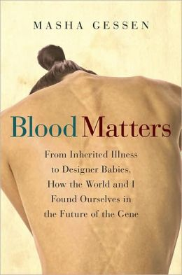Blood Matters: From Inherited Illness to Designer Babies, How the World and I Found Ourselves in the Future of the Gene