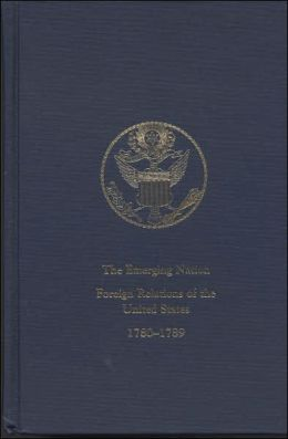 The Emerging Nation, V. 2: A Documentary History of the Foreign Relations of the United States Under the Articles of Confederation, 1780-1789