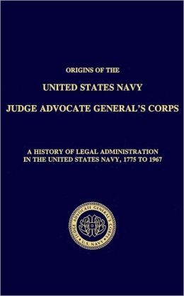 Origins of the Navy Judge Advocate General's Corps: A History of Legal Administration in the United States Navy, 1775 to 1967