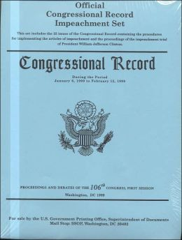 Official Congressional Record Impeachment Set: Congressional Record During the Period January 6, 1999 to February 12, 1999, Proceedings and Debates of the 106th Congress, 1st Session
