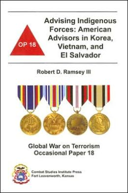 Advising Indigenous Forces: American Advisors in Korea, Vietnam, and el Salvador