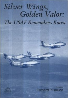 Silver Wings, Golden Valor: the USAF Remembers Korea: The USAF Remembers Korea