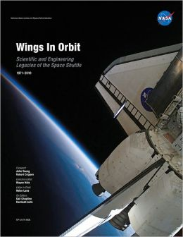 Wings In Orbit: Scientific and Engineering Legacies of the Space Shuttle 1971-2010: Scientific and Engineering Legacies of the Space Shuttle 1971-2010
