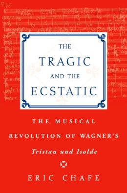 The Tragic and the Ecstatic: The Musical Revolution of Wagner's Tristan and Isolde : The Musical Revolution of Wagner's Tristan and Isolde