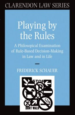 Playing by the Rules: A Philosophical Examination of Rule-Based Decision-Making in Law and in Life: A Philosophical Examination of Rule-Based Decision-Making in Law and in Life