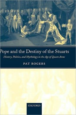 Pope and the Destiny of the Stuarts : History, Politics, and Mythology in the Age of Queen Anne: History, Politics, and Mythology in the Age of Queen Anne
