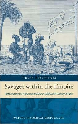 Savages within the Empire: Representations of American Indians in Eighteenth-Century Britain: Representations of American Indians in Eighteenth-Century Britain