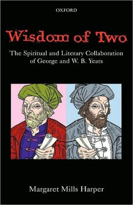 Wisdom of Two: The Spiritual and Literary Collaboration of George and W. B. Yeats: The Spiritual and Literary Collaboration of George and W. B. Yeats
