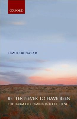 Better Never to Have Been : the Harm of Coming into Existence: The Harm of Coming into Existence