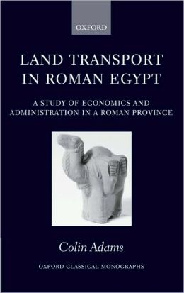 Land Transport in Roman Egypt: A Study of Economics and Administration in a Roman Province: A Study of Economics and Administration in a Roman Province