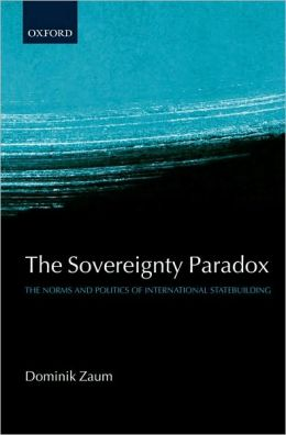 The Sovereignty Paradox: The Norms and Politics of International Statebuilding: The Norms and Politics of International Statebuilding