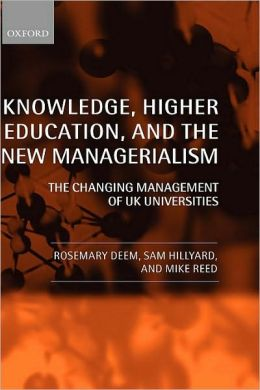 Knowledge, Higher Education, and the New Managerialism : the Changing Management of UK Universities: The Changing Management of UK Universities