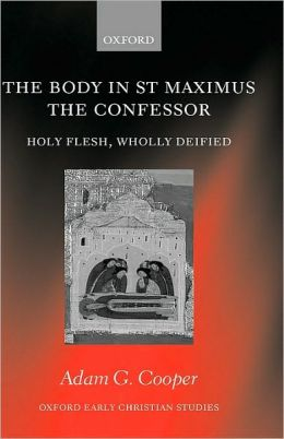 The Body in St Maximus the Confessor : Holy Flesh, Wholly Deified: Holy Flesh, Wholly Deified