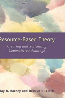 Resource-Based Theory: Creating and Sustaining Competitive Advantage: Creating and Sustaining Competitive Advantage