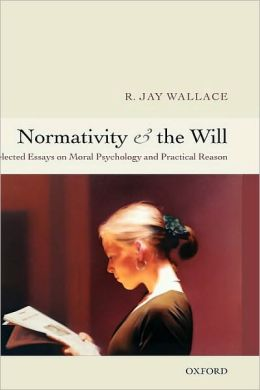 Normativity and the Will : Selected Essays on Moral Psychology and Practical Reason: Selected Essays on Moral Psychology and Practical Reason