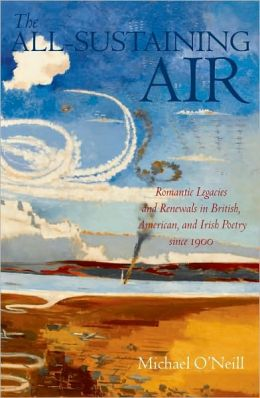 The All-Sustaining Air: Romantic Legacies and Renewals in British, American, and Irish Poetry since 1900: Romantic Legacies and Renewals in British, American, and Irish Poetry since 1900