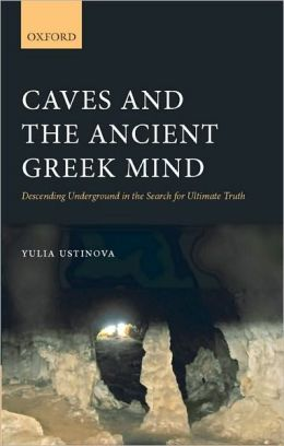 Caves and the Ancient Greek Mind: Descending Underground in the Search for Ultimate Truth: Descending Underground in the Search for Ultimate Truth