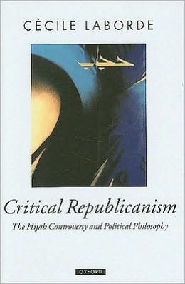 Critical Republicanism: The Hijab Controversy and Political Philosophy: The Hijab Controversy and Political Philosophy