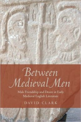 Between Medieval Men: Male Friendship and Desire in Early Medieval English Literature: Male Friendship and Desire in Early Medieval English Literature