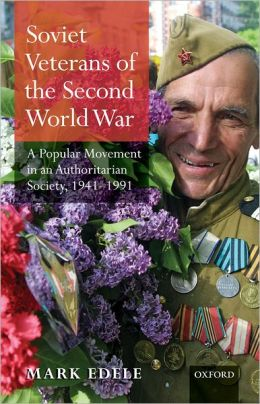 Soviet Veterans of the Second World War: A Popular Movement in an Authoritarian Society, 1941-1991