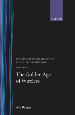 The History of Broadcasting in the United Kingdom: The Golden Age of Wireless