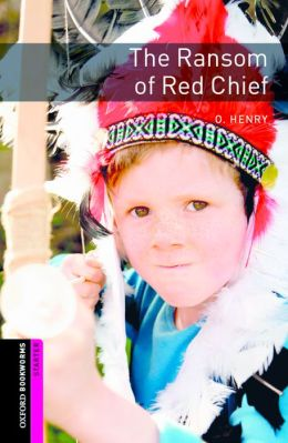 Oxford Bookworms Library: The Ransom of Red Chief: Starter: 250-Word Vocabulary