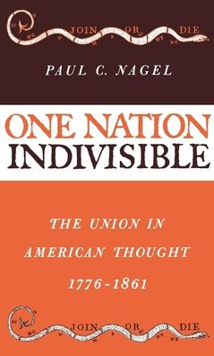 One Nation Indivisible: The Union in American Thought 1776-1861