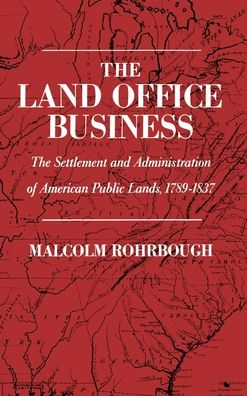 The Land Office Business: The Settlement and Administration of American Public Lands, 1789-1837 Malcolm J. Rohrbough