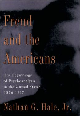 Freud and the Americans: The Beginnings of Psychoanalysis in the United States, 1876-1917
