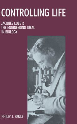 Controlling Life: Jacques Loeb and the Engineering Ideal in Biology
