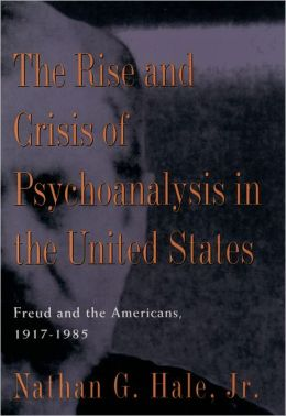 The Rise and Crisis of Psychoanalysis in America: Freud and the Americans, 1917-1985