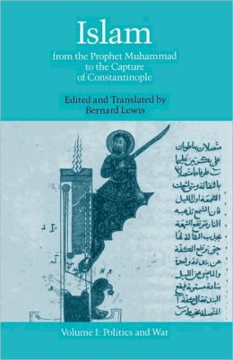 Islam: From the Prophet Muhammad to the Capture of Constantinople Volume 1: Politics and War