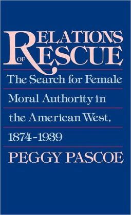 Relations of Rescue: The Search for Female Moral Authority in the American West, 1874-1939
