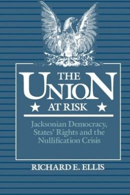 Union at Risk: Jacksonian Democracy, States' Rights, and the Nullification Crisis