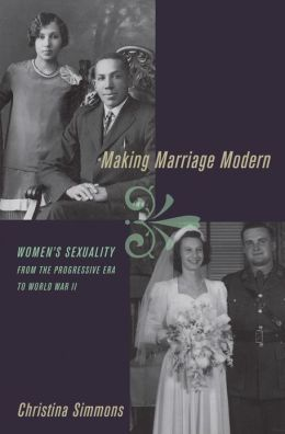 Making Marriage Modern: Women's Sexuality from the Progressive Era to World War II