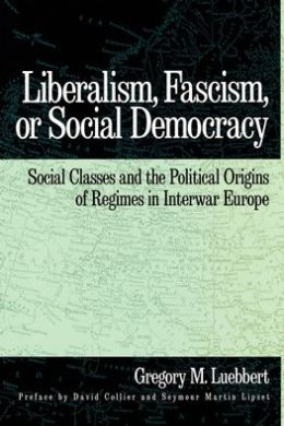 Liberalism, Fascism, or Social Democracy: Social Classes and the Political Origins of Regimes in Interwar Europe