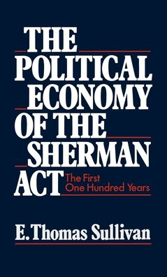 The Political Economy of the Sherman Act: The First One Hundred Years