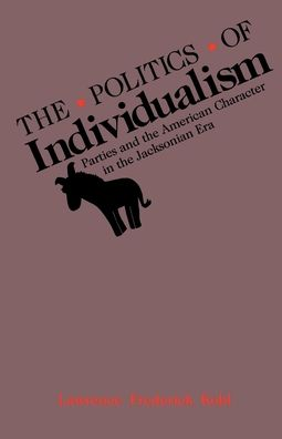 The Politics of Individualism: Parties & the American Character in the Jacksonian Era