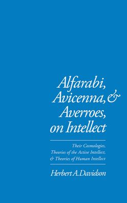 Alfarabi, Avicenna, and Averroes on Intellect: Their Cosmologies, Theories of Active Intellect, and Theories of Human Intellect