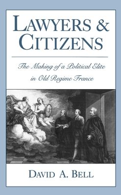 Lawyers and Citizens: The Making of a Political Elite in Old Regime France